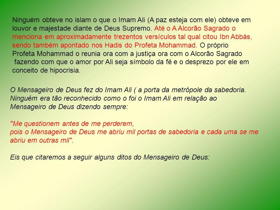 Ninguém obteve no islam o que o Imam Ali (A paz esteja com ele) obteve em louvor e majestade diante de Deus Supremo. Até o A Alcorão Sagrado o mencion