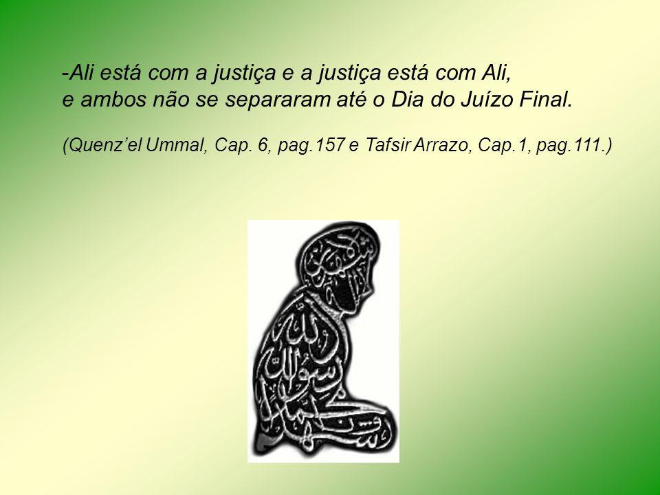 -Ali está com a justiça e a justiça está com Ali, e ambos não se separaram até o Dia do Juízo Final. (Quenzel Ummal, Cap. 6, pag.157 e Tafsir Arrazo,