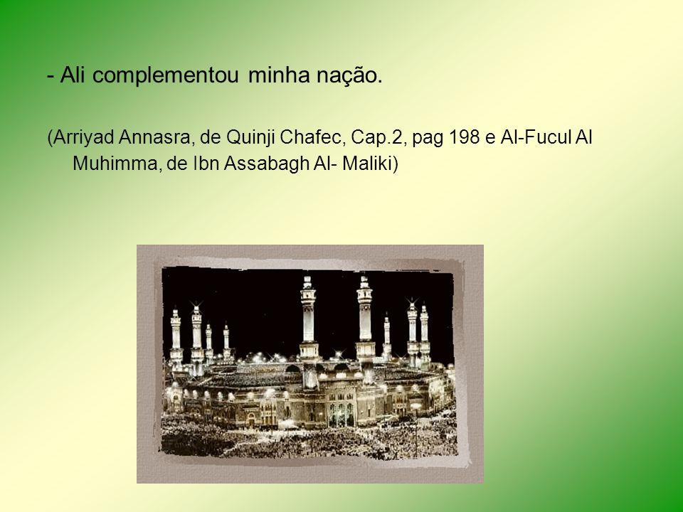 - Ali complementou minha nação. (Arriyad Annasra, de Quinji Chafec, Cap.2, pag 198 e Al-Fucul Al Muhimma, de Ibn Assabagh Al- Maliki)