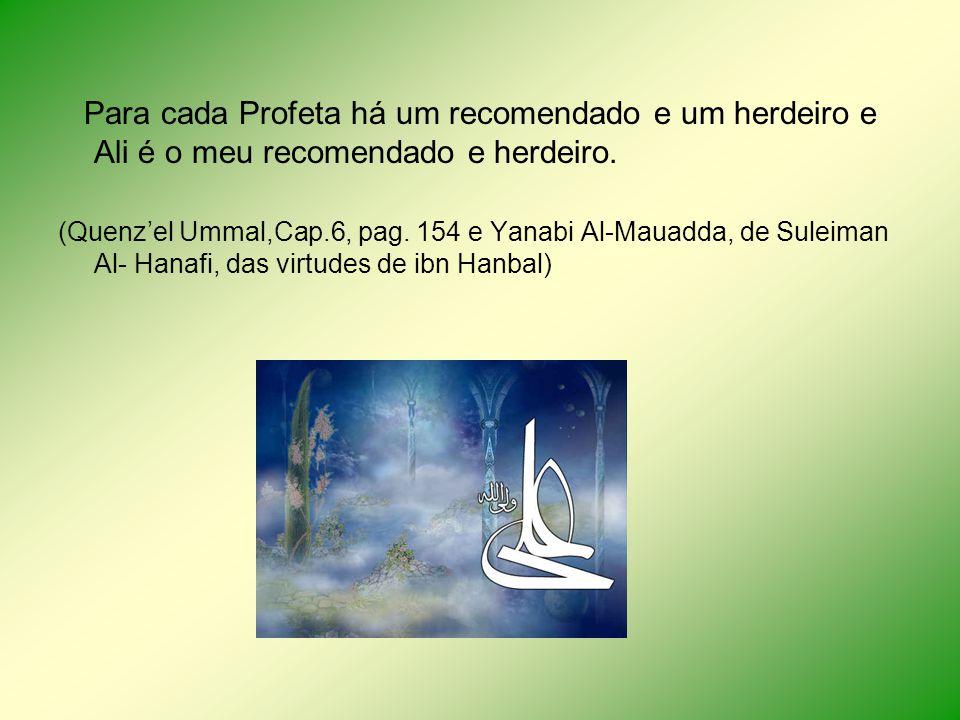Para cada Profeta há um recomendado e um herdeiro e Ali é o meu recomendado e herdeiro. (Quenzel Ummal,Cap.6, pag. 154 e Yanabi Al-Mauadda, de Suleima