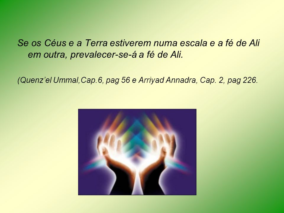 Se os Céus e a Terra estiverem numa escala e a fé de Ali em outra, prevalecer-se-á a fé de Ali. (Quenzel Ummal,Cap.6, pag 56 e Arriyad Annadra, Cap. 2