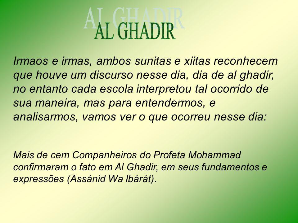 Irmaos e irmas, ambos sunitas e xiitas reconhecem que houve um discurso nesse dia, dia de al ghadir, no entanto cada escola interpretou tal ocorrido de sua maneira, mas para entendermos, e analisarmos, vamos ver o que ocorreu nesse dia: Mais de cem Companheiros do Profeta Mohammad confirmaram o fato em Al Ghadir, em seus fundamentos e expressões (Assánid Wa Ibárát).