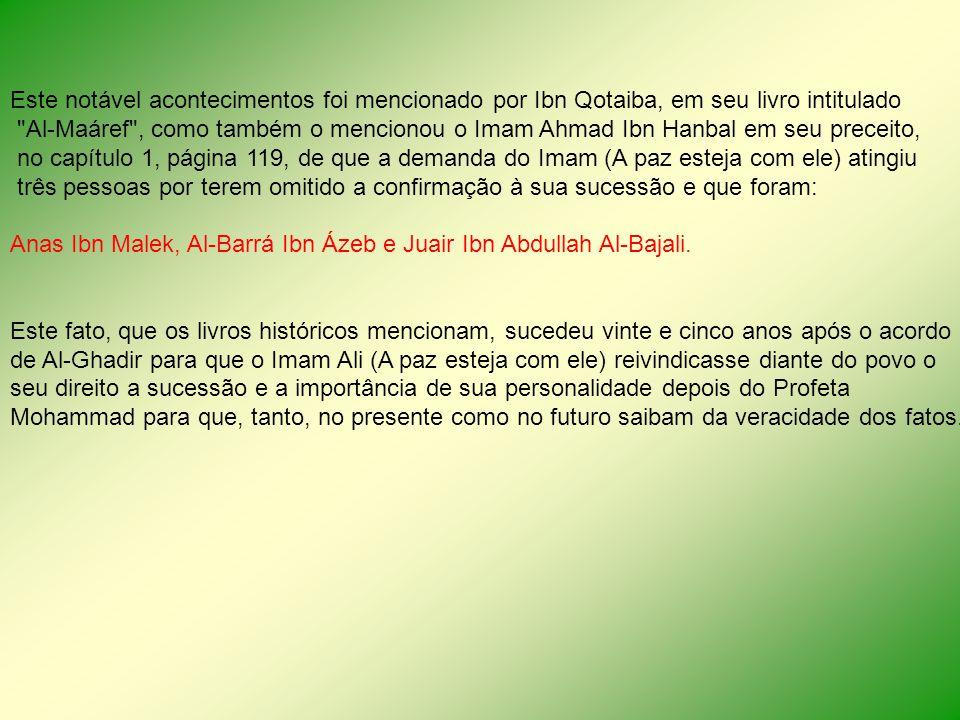 Este notável acontecimentos foi mencionado por Ibn Qotaiba, em seu livro intitulado Al-Maáref , como também o mencionou o Imam Ahmad Ibn Hanbal em seu preceito, no capítulo 1, página 119, de que a demanda do Imam (A paz esteja com ele) atingiu três pessoas por terem omitido a confirmação à sua sucessão e que foram: Anas Ibn Malek, Al-Barrá Ibn Ázeb e Juair Ibn Abdullah Al-Bajali.
