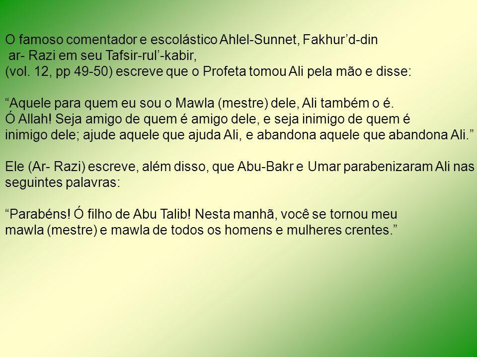 O famoso comentador e escolástico Ahlel-Sunnet, Fakhurd-din ar- Razi em seu Tafsir-rul-kabir, (vol. 12, pp 49-50) escreve que o Profeta tomou Ali pela
