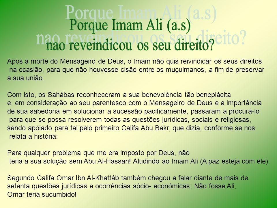 Apos a morte do Mensageiro de Deus, o Imam não quis reivindicar os seus direitos na ocasião, para que não houvesse cisão entre os muçulmanos, a fim de preservar a sua união.