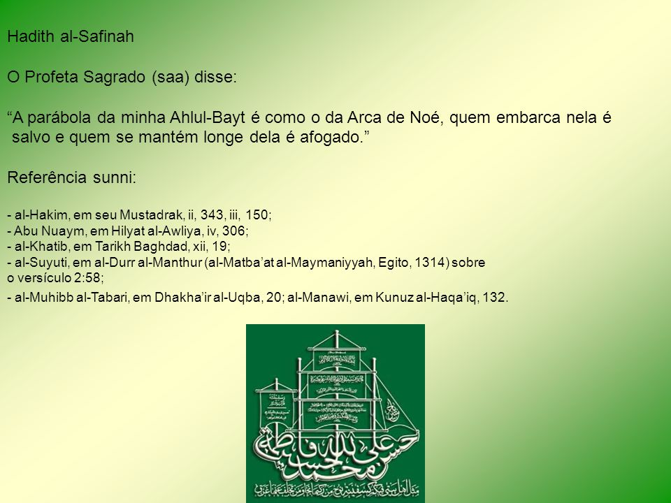 Hadith al-Safinah O Profeta Sagrado (saa) disse: A parábola da minha Ahlul-Bayt é como o da Arca de Noé, quem embarca nela é salvo e quem se mantém longe dela é afogado.