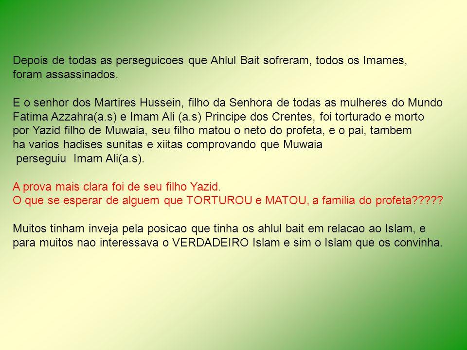 Depois de todas as perseguicoes que Ahlul Bait sofreram, todos os Imames, foram assassinados. E o senhor dos Martires Hussein, filho da Senhora de tod