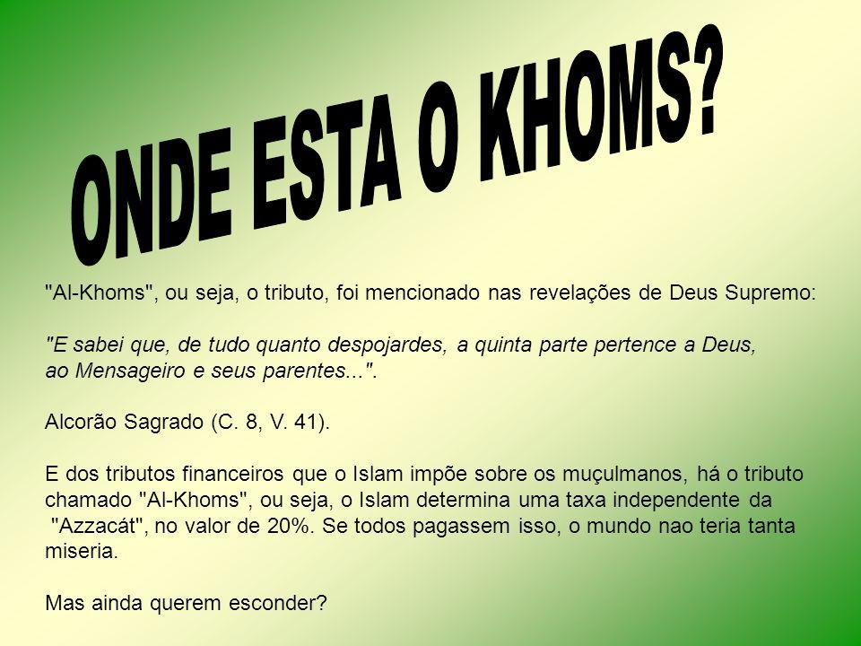 Al-Khoms , ou seja, o tributo, foi mencionado nas revelações de Deus Supremo: E sabei que, de tudo quanto despojardes, a quinta parte pertence a Deus, ao Mensageiro e seus parentes... .