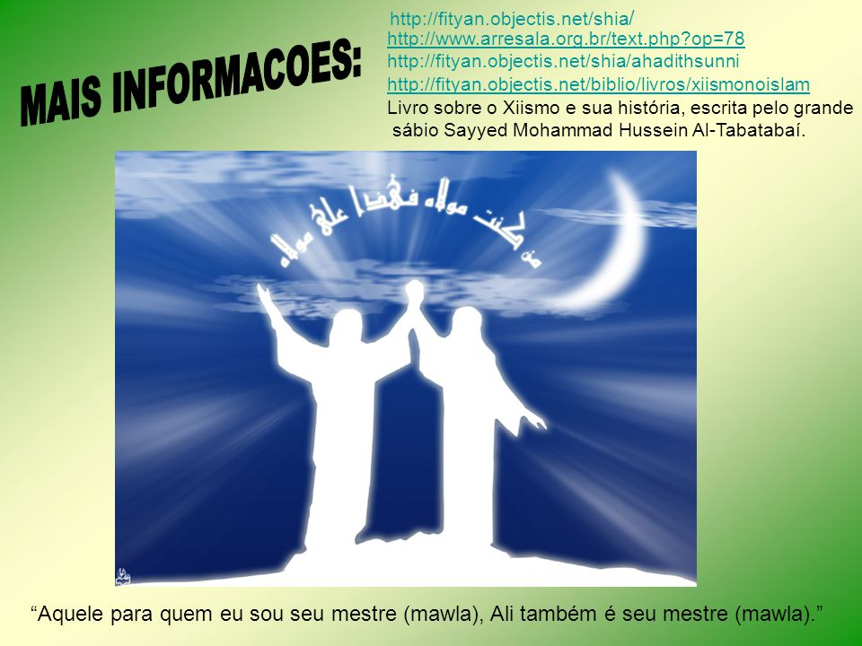 http://www.arresala.org.br/text.php?op=78 http://fityan.objectis.net/shia/ahadithsunni http://fityan.objectis.net/biblio/livros/xiismonoislam Livro so