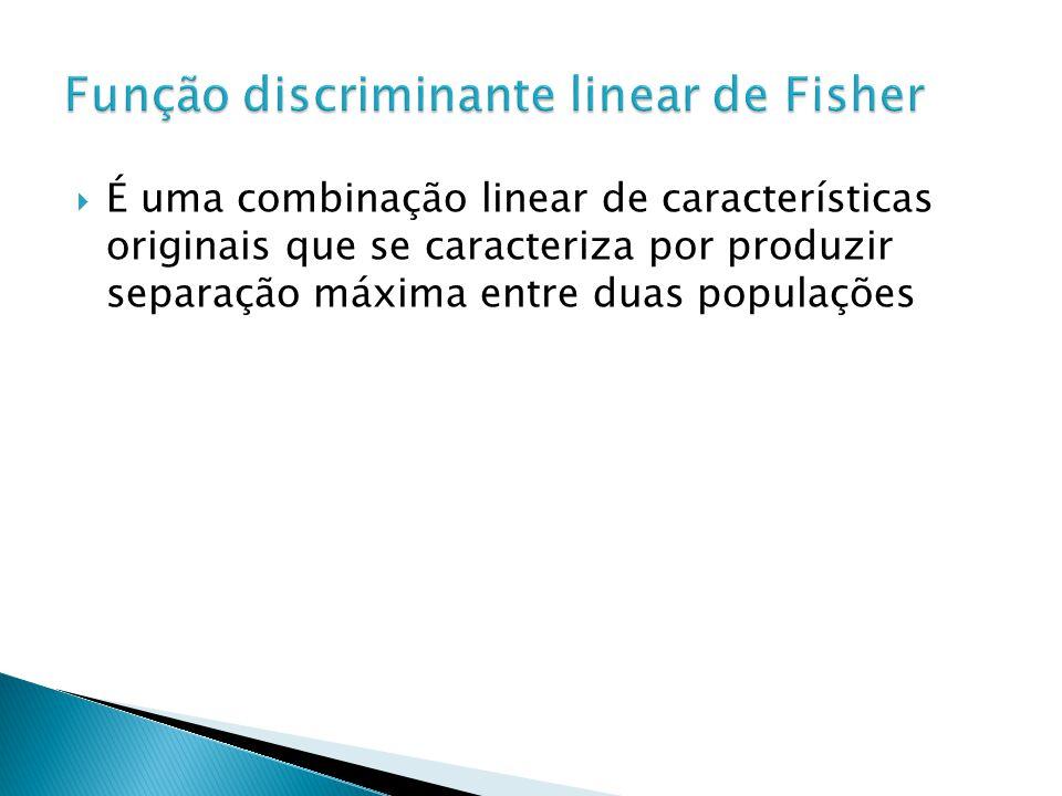 É uma combinação linear de características originais que se caracteriza por produzir separação máxima entre duas populações