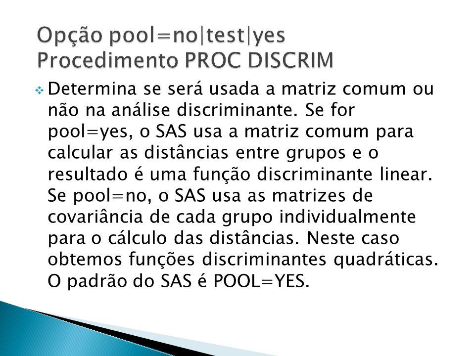 Determina se será usada a matriz comum ou não na análise discriminante. Se for pool=yes, o SAS usa a matriz comum para calcular as distâncias entre gr