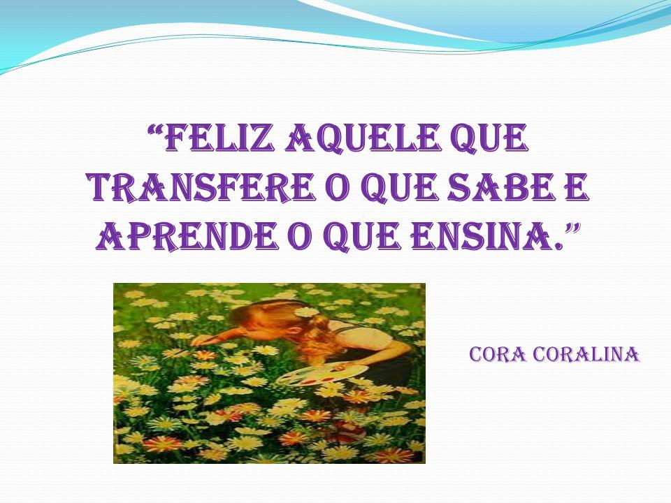 Feliz aquele que transfere o QUE sabe e aprende o que ensina. Cora Coralina