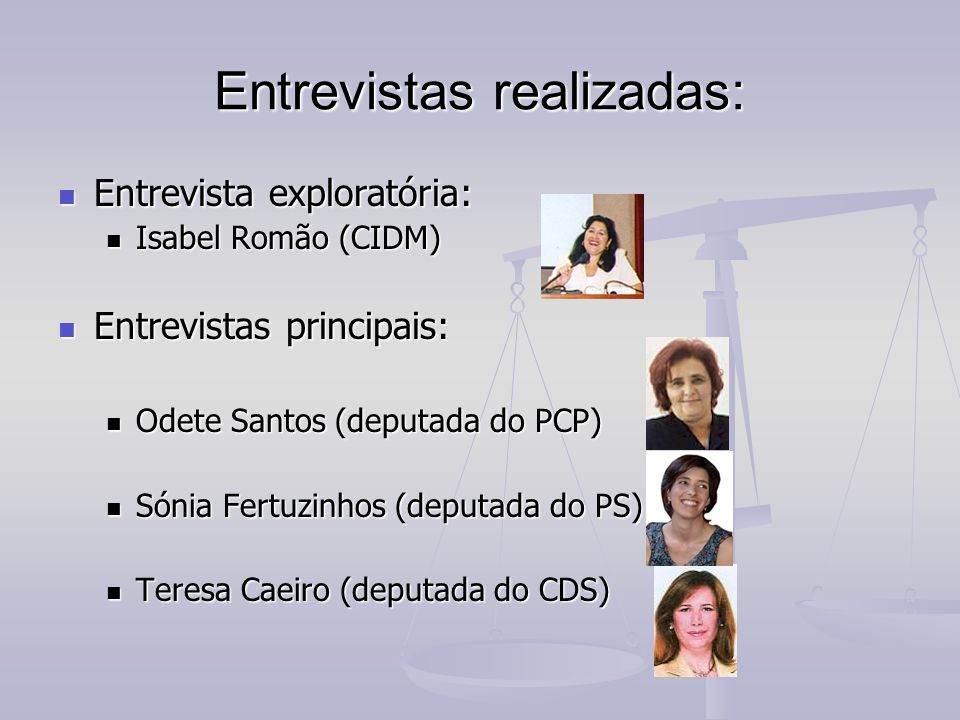 Entrevistas realizadas: Entrevista exploratória: Entrevista exploratória: Isabel Romão (CIDM) Isabel Romão (CIDM) Entrevistas principais: Entrevistas principais: Odete Santos (deputada do PCP) Odete Santos (deputada do PCP) Sónia Fertuzinhos (deputada do PS) Sónia Fertuzinhos (deputada do PS) Teresa Caeiro (deputada do CDS) Teresa Caeiro (deputada do CDS)