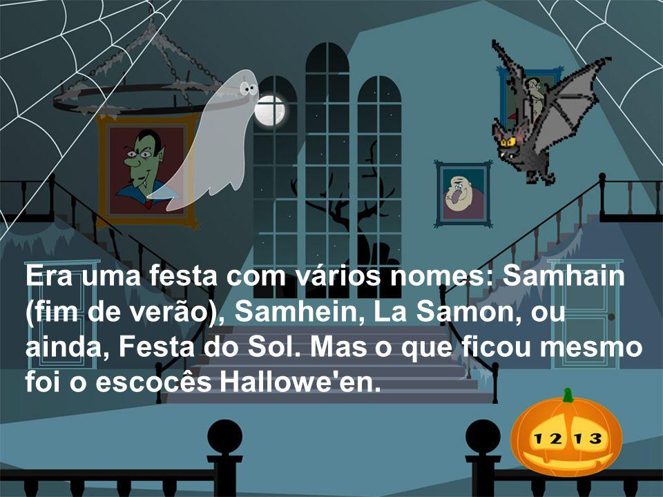 Era uma festa com vários nomes: Samhain (fim de verão), Samhein, La Samon, ou ainda, Festa do Sol. Mas o que ficou mesmo foi o escocês Hallowe'en.