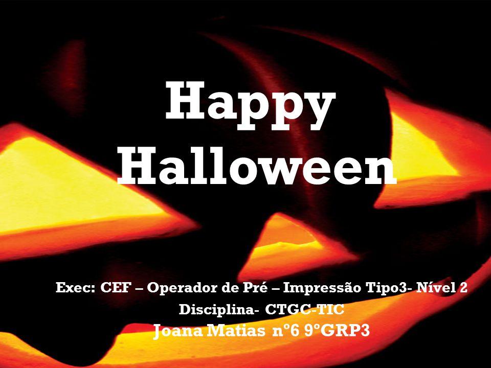 Exec: CEF – Operador de Pré – Impressão Tipo3- Nível 2 Disciplina- CTGC-TIC Joana Matias nº6 9ºGRP3 Happy Halloween