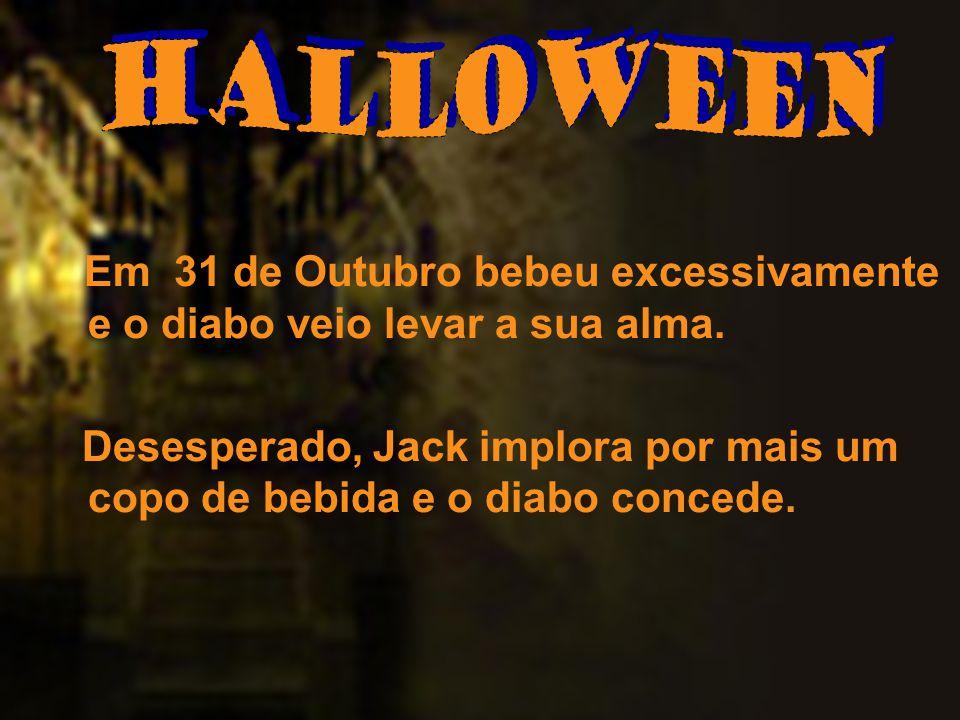 Em 31 de Outubro bebeu excessivamente e o diabo veio levar a sua alma. Desesperado, Jack implora por mais um copo de bebida e o diabo concede.