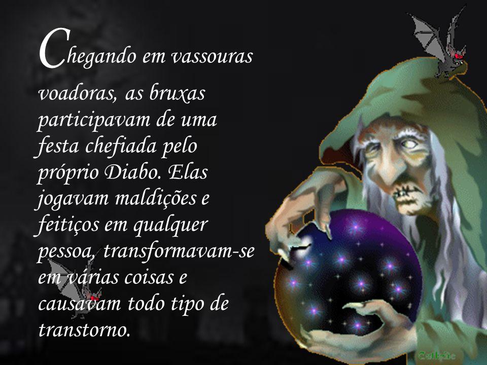 C hegando em vassouras voadoras, as bruxas participavam de uma festa chefiada pelo próprio Diabo. Elas jogavam maldições e feitiços em qualquer pessoa