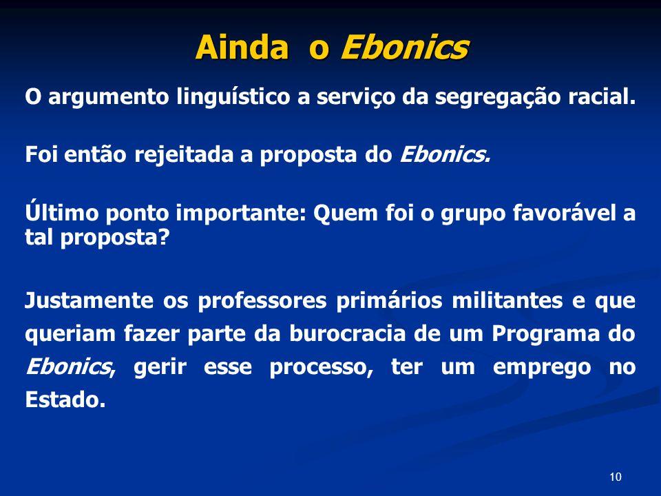 10 Ainda o Ebonics O argumento linguístico a serviço da segregação racial. Foi então rejeitada a proposta do Ebonics. Último ponto importante: Quem fo