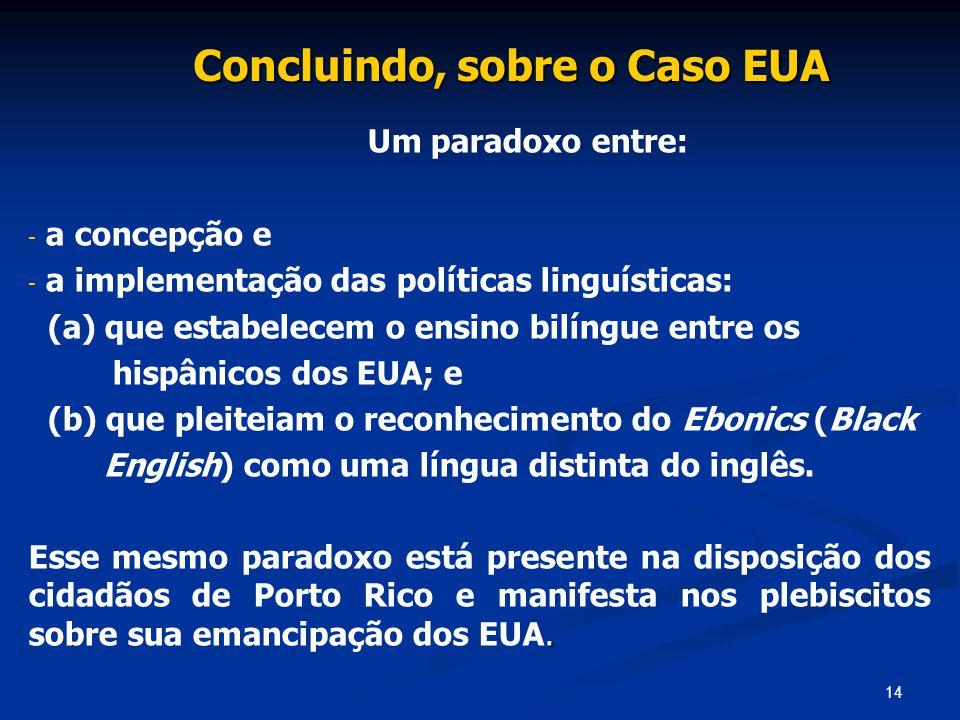 14 Concluindo, sobre o Caso EUA Um paradoxo entre: - - a concepção e - - a implementação das políticas linguísticas: (a) que estabelecem o ensino bilí
