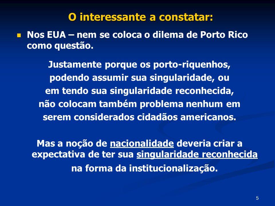 5 O interessante a constatar: Nos EUA – nem se coloca o dilema de Porto Rico como questão. Justamente porque os porto-riquenhos, podendo assumir sua s