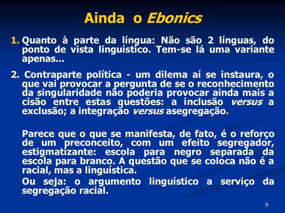 9 Ainda o Ebonics 1. 1.Quanto à parte da língua: Não são 2 línguas, do ponto de vista linguístico. Tem-se lá uma variante apenas... 2. Contraparte pol