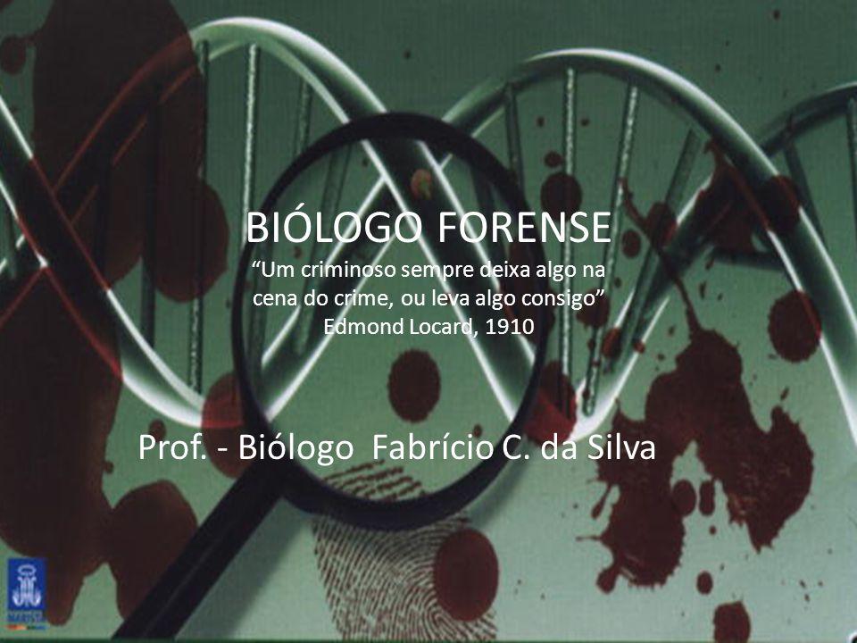 BIÓLOGO FORENSE Um criminoso sempre deixa algo na cena do crime, ou leva algo consigo Edmond Locard, 1910 Prof. - Biólogo Fabrício C. da Silva