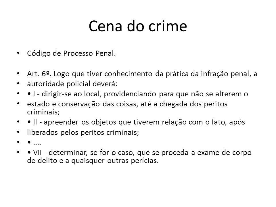 Cena do crime Código de Processo Penal. Art. 6º. Logo que tiver conhecimento da prática da infração penal, a autoridade policial deverá: I - dirigir-s