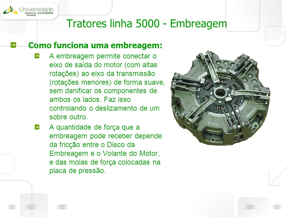 Tratores linha 5000 - Embreagem Como funciona uma embreagem: A embreagem permite conectar o eixo de sa í da do motor (com altas rota ç ões) ao eixo da