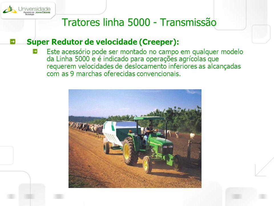 Tratores linha 5000 - Transmissão Super Redutor de velocidade (Creeper): Este acessório pode ser montado no campo em qualquer modelo da Linha 5000 e é
