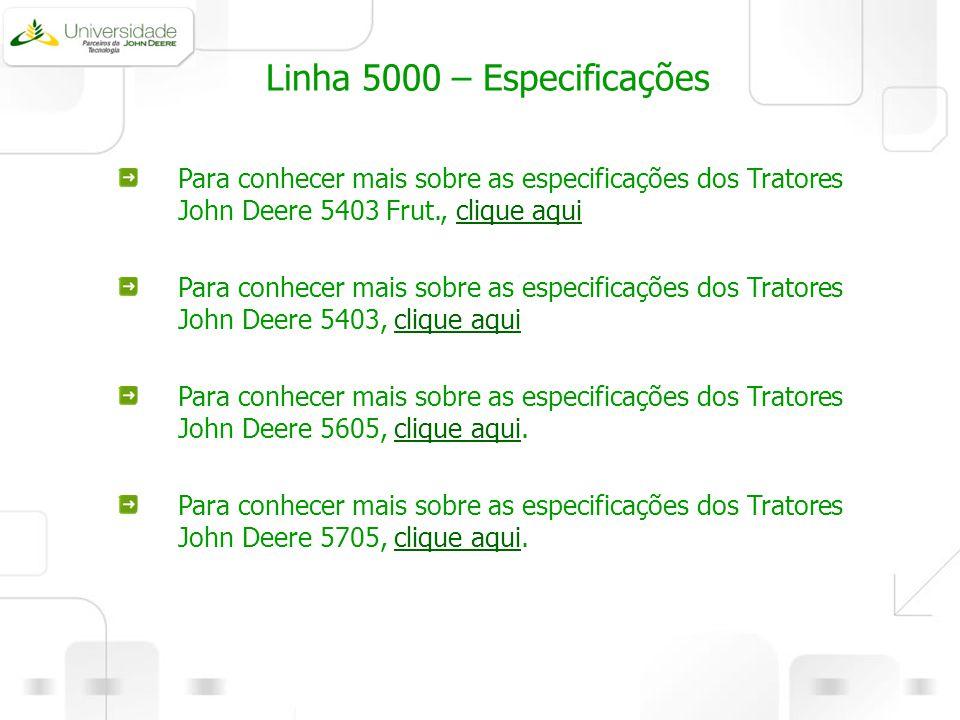 Linha 5000 – Especificações Para conhecer mais sobre as especificações dos Tratores John Deere 5403 Frut., clique aquiclique aqui Para conhecer mais s
