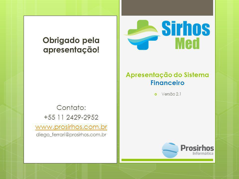 Obrigado pela apresentação! Contato: +55 11 2429-2952 www.prosirhos.com.br diego_ferrari@prosirhos.com.br Apresentação do Sistema Financeiro Versão 2.