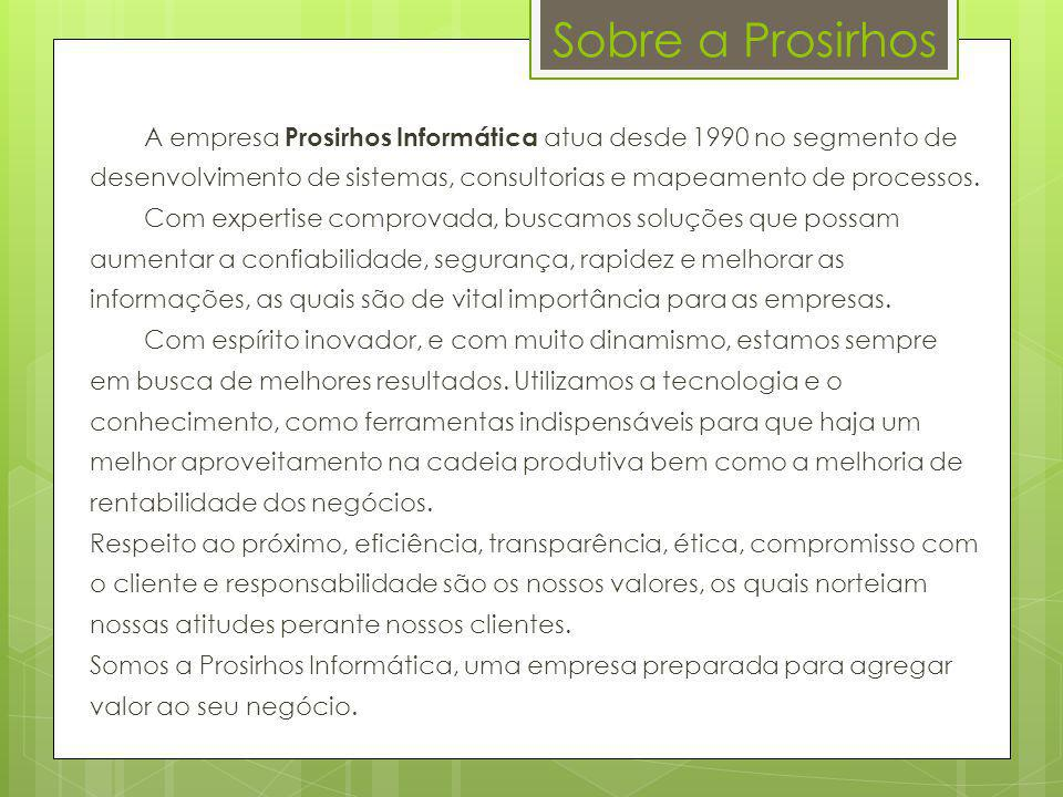 Sobre a Prosirhos A empresa Prosirhos Informática atua desde 1990 no segmento de desenvolvimento de sistemas, consultorias e mapeamento de processos.