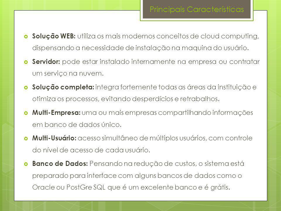 Principais Características Solução WEB: utiliza os mais modernos conceitos de cloud computing, dispensando a necessidade de instalação na maquina do u