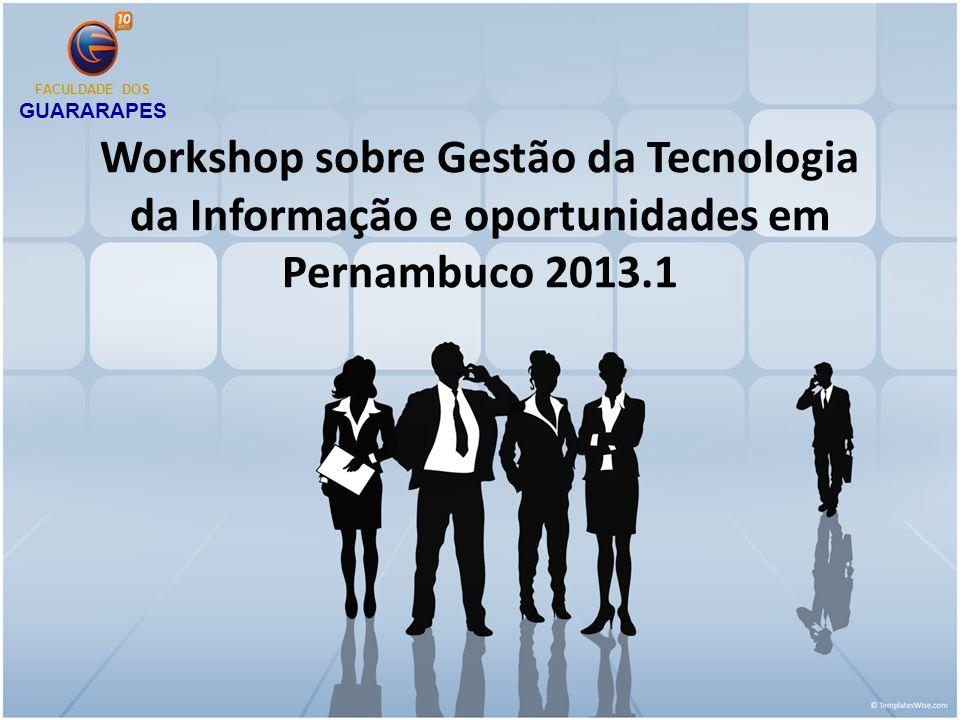 Workshop sobre Gestão da Tecnologia da Informação e oportunidades em Pernambuco 2013.1 FACULDADE DOS GUARARAPES