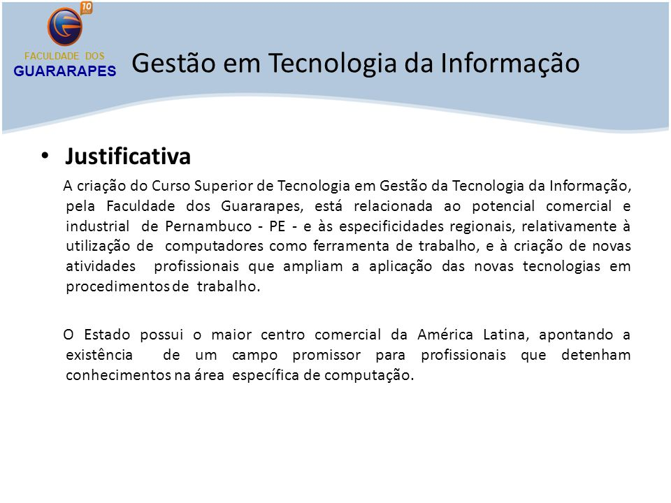 Gestão em Tecnologia da Informação Justificativa A criação do Curso Superior de Tecnologia em Gestão da Tecnologia da Informação, pela Faculdade dos G