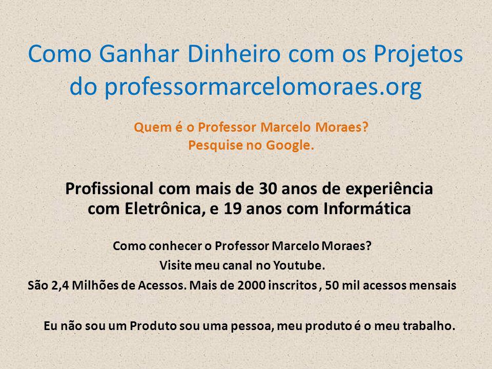 Como Ganhar Dinheiro com os Projetos do professormarcelomoraes.org Quem é o Professor Marcelo Moraes? Pesquise no Google. Profissional com mais de 30
