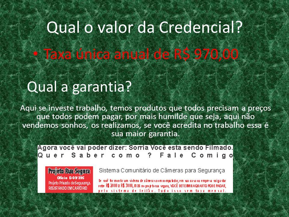 Qual o valor da Credencial? Taxa única anual de R$ 970,00 Aqui se investe trabalho, temos produtos que todos precisam a preços que todos podem pagar,