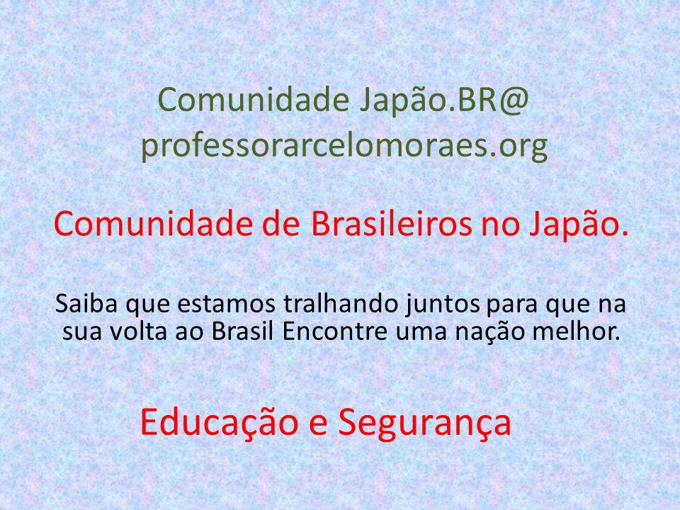 Comunidade Japão.BR@ professorarcelomoraes.org Comunidade de Brasileiros no Japão. Saiba que estamos tralhando juntos para que na sua volta ao Brasil