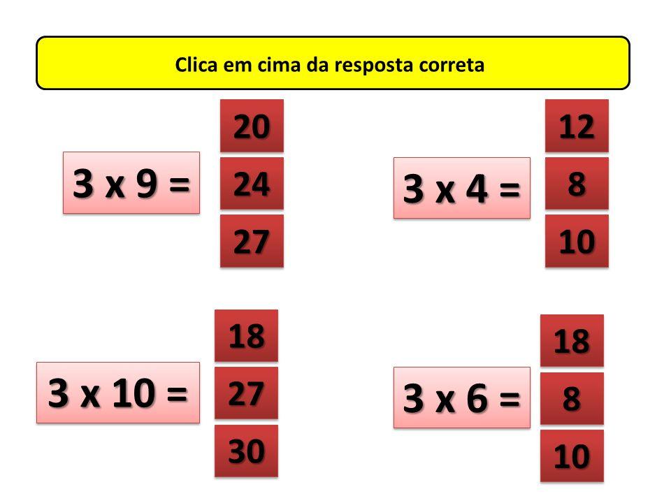 Clica em cima da resposta correta 3 x 2 = 18 21 4444 4444 12 6666 6666 3 x 5 = 3 x 1 = 15 18 24 21 4444 4444 6666 6666 3333 3333 3 x 7 =