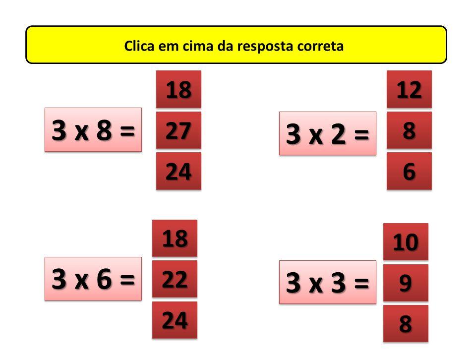 Clica em cima da resposta correta 3 x 9 = 8888 8888 12 27 24 20 3 x 4 = 3 x 10 = 10 8888 8888 18 30 27 18 3 x 6 =