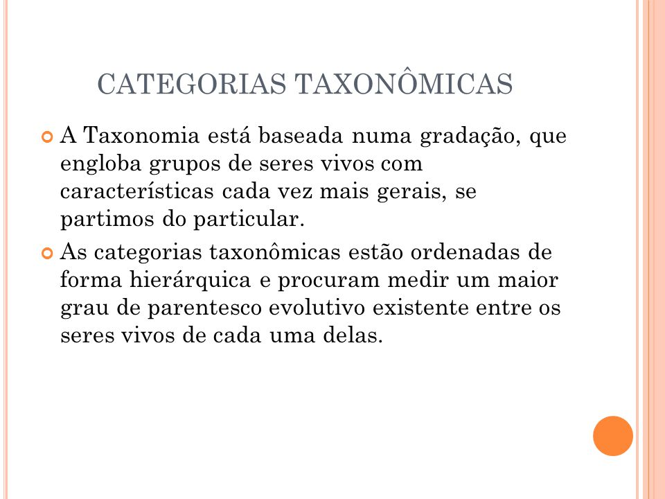 CATEGORIAS TAXONÔMICAS A Taxonomia está baseada numa gradação, que engloba grupos de seres vivos com características cada vez mais gerais, se partimos do particular.