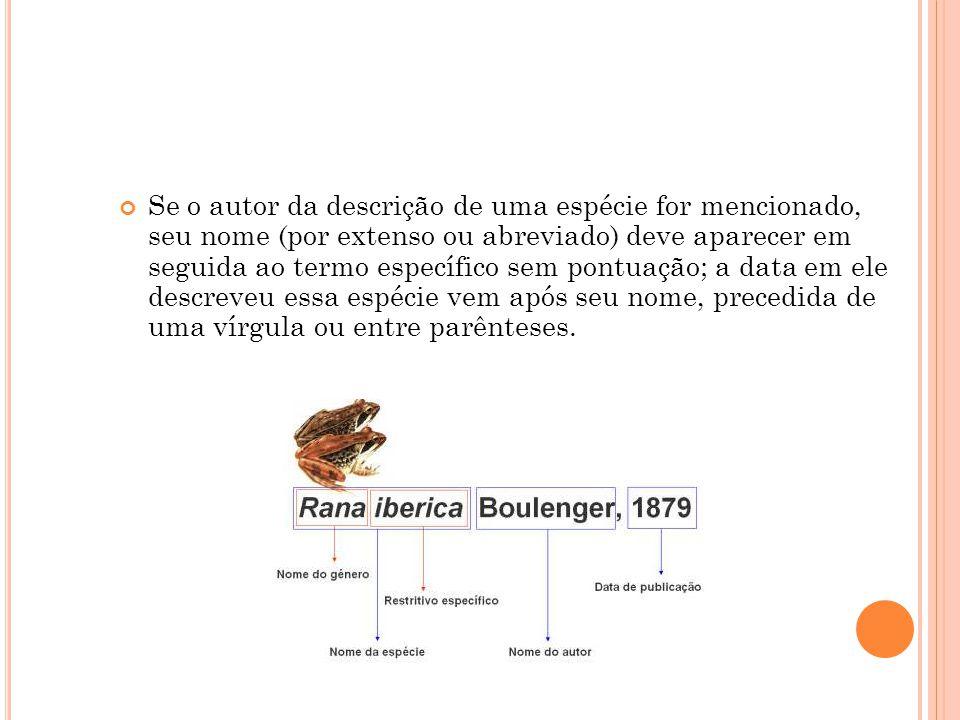 Se o autor da descrição de uma espécie for mencionado, seu nome (por extenso ou abreviado) deve aparecer em seguida ao termo específico sem pontuação; a data em ele descreveu essa espécie vem após seu nome, precedida de uma vírgula ou entre parênteses.
