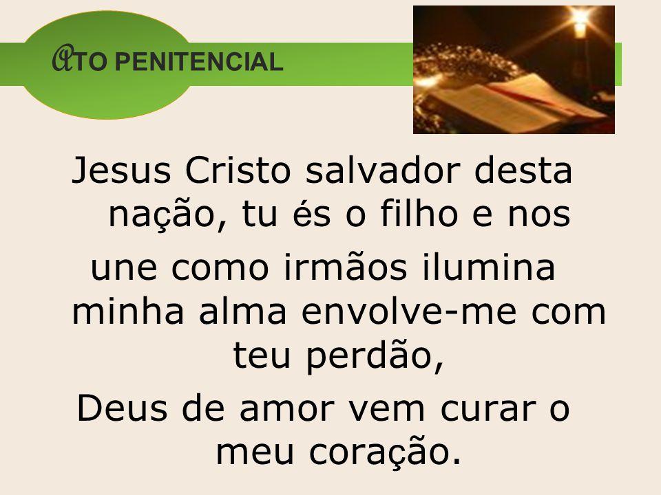 A TO PENITENCIAL Jesus Cristo salvador desta na ç ão, tu é s o filho e nos une como irmãos ilumina minha alma envolve-me com teu perdão, Deus de amor