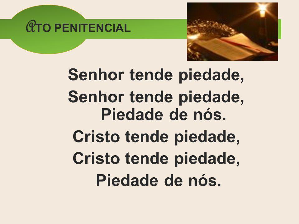 A TO PENITENCIAL Senhor tende piedade, Senhor tende piedade, Piedade de nós. Cristo tende piedade, Piedade de nós.