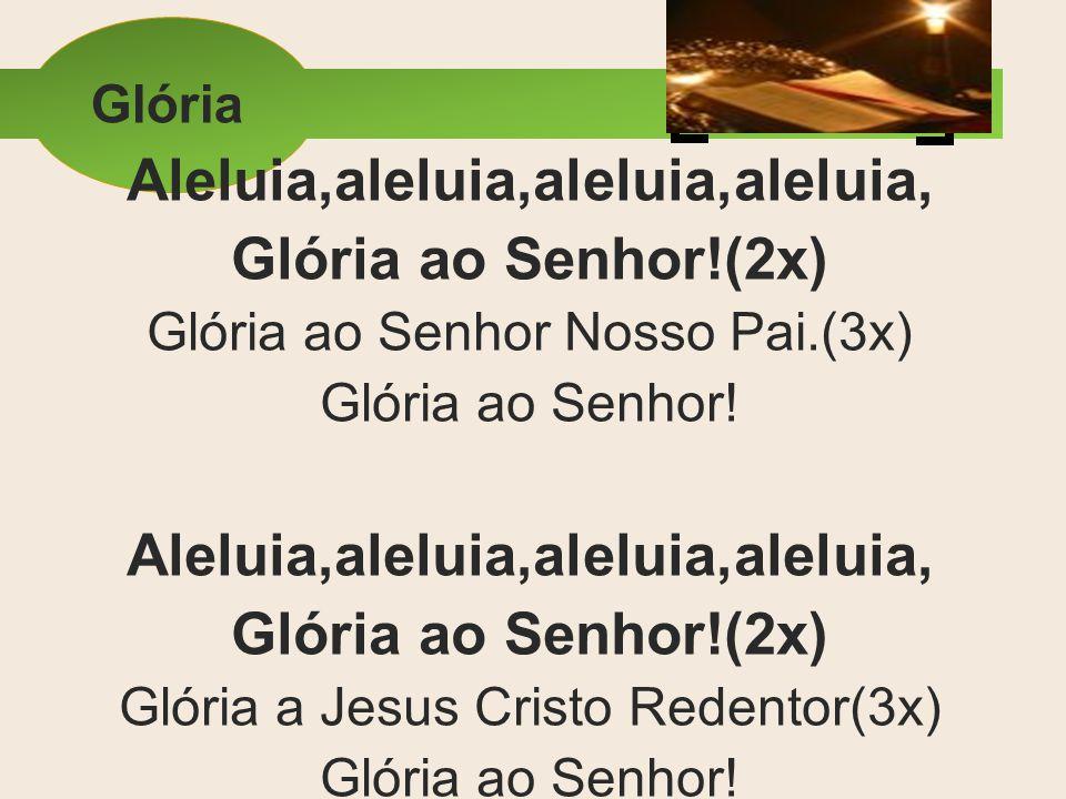 Glória Aleluia,aleluia,aleluia,aleluia, Glória ao Senhor!(2x) Glória ao Senhor Nosso Pai.(3x) Glória ao Senhor! Aleluia,aleluia,aleluia,aleluia, Glóri