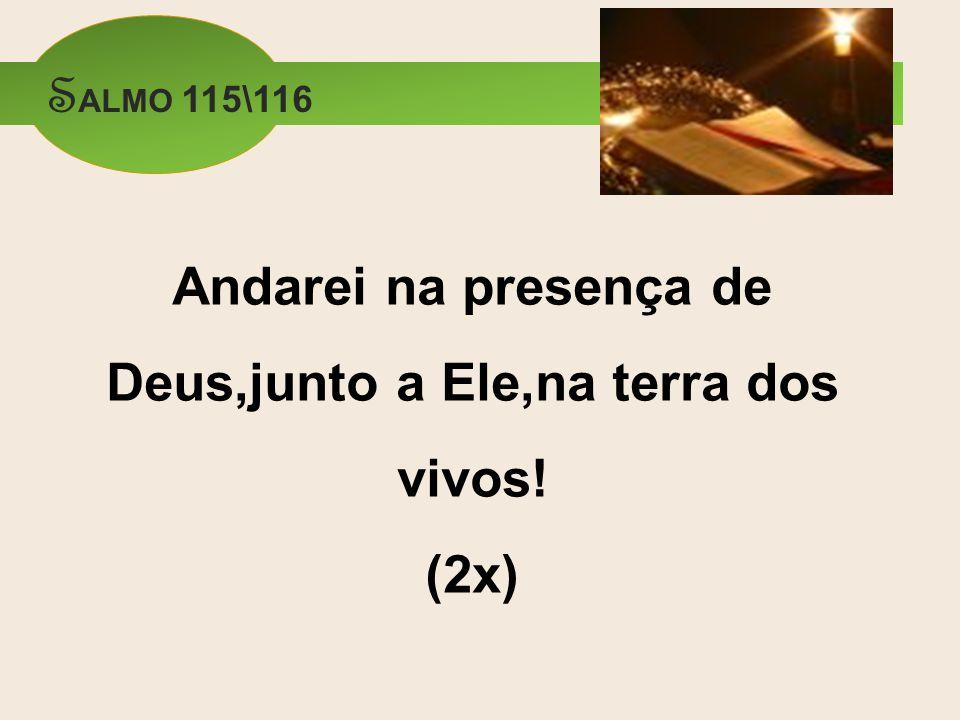 Andarei na presença de Deus,junto a Ele,na terra dos vivos! (2x) S ALMO 115\116