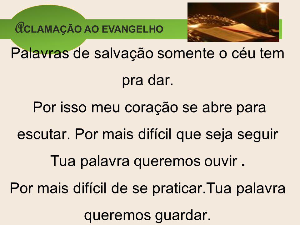Palavras de salvação somente o céu tem pra dar. Por isso meu coração se abre para escutar. Por mais difícil que seja seguir Tua palavra queremos ouvir