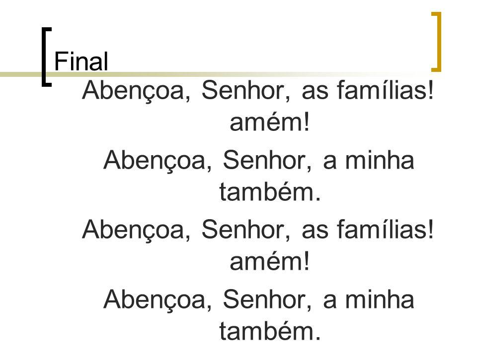 Final Abençoa, Senhor, as famílias! amém! Abençoa, Senhor, a minha também. Abençoa, Senhor, as famílias! amém! Abençoa, Senhor, a minha também.