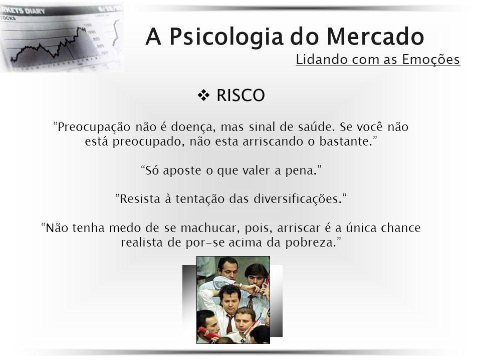 A Psicologia do Mercado Lidando com as Emoções RISCO Preocupação não é doença, mas sinal de saúde. Se você não está preocupado, não esta arriscando o