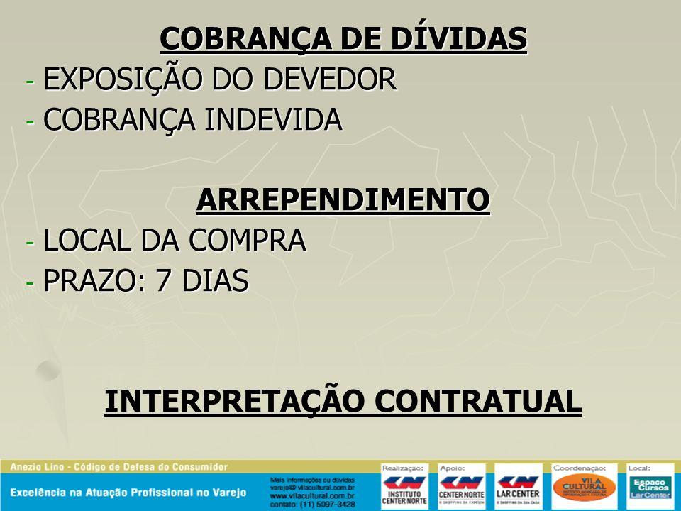 COBRANÇA DE DÍVIDAS - EXPOSIÇÃO DO DEVEDOR - COBRANÇA INDEVIDA ARREPENDIMENTO - LOCAL DA COMPRA - PRAZO: 7 DIAS INTERPRETAÇÃO CONTRATUAL